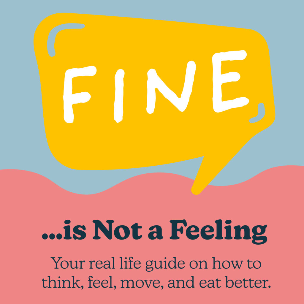 """Yellow quote bubble that says """"FINE"""" and underneath it, """"...Is Not a Feeling. Your real life guide on how to think, feel, move, and eat better."""""""